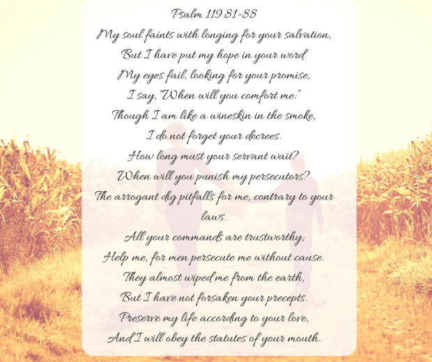 "Psalm 119-81-88My soul faints with longing for your salvation,But I have put my hope in your word.My eyes fail, looking for your promise,I say, ""When will you comfort me-""Though I am like a wineskin in the smoke,I.png"