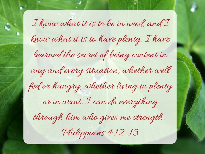 i-know-what-it-is-to-be-in-need-and-i-know-what-it-is-to-have-plenty-i-have-learned-the-secret-of-being-content-in-any-and-every-situation-whether-well-fed-or-hungry-whether-living-in-plenty-or-in