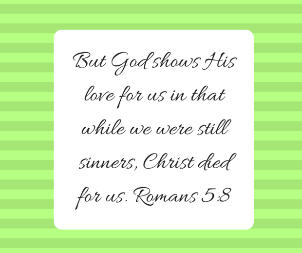 But God shows His love for us in that while we were still sinners, Christ died for us. Romans 5-8
